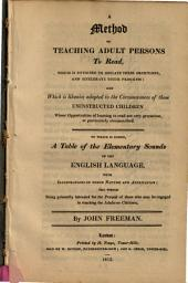 A Method of Teaching Adult Persons to Read,: Which is Designed to Obviate Their Objections and Accelerate Their Progress: and which is Likewise Adapted to the Circumstances of Those Uninstructed Children Whose Opportunities of Learning to Read are Very Precarious Or Particularly Circumscribed. To which is Added, a Table of the Elementary Sounds of the English Language, with Illustrations of Their Nature and Application; the Whole Being Primarily Intended for the Perusal of Those who May be Engaged in Teaching the Adults Or Children