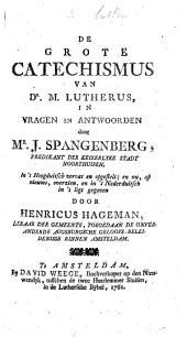 De Grote Catechismus van Dr M. Lutherus, in vragen en antwoorden door Mr. J. Spangenberg in't Hoogduitsch vervat en opgestelt; en nu ... in't Nederduitsch in't ligt gegeven door H. Hageman
