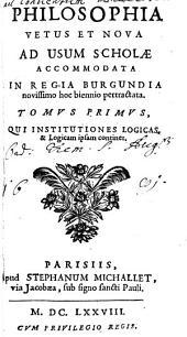 Philosophia Vetus Et Nova: Ad Usum Scholae Accommodata In Regia Burgundia novissima hoc biennio pertractata, Volume 1
