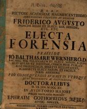 Electa Forensia Praeside Io. Balthasare Wernhero, D. ... Proponet Ephraim Gothofredus Reich ...