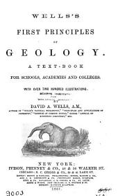 Wells's First Principles of Geology: A Text-book for Schools, Academies and Colleges : with Over Two Hundred Illustrations