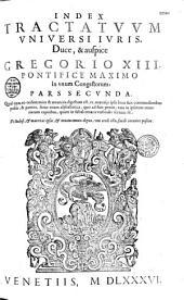 Index tractatuum uniuersi iuris, duce & auspice Gregorio XIII... in unum congestorum...