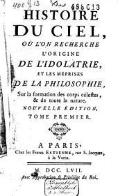 Histoire du ciel, ou l'on recherche l'origine de l'idiolatrie et les méprises de la philosophie, sur la formation des corps célestes, et de toute la nature: Volume1