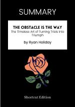 SUMMARY - The Obstacle Is The Way: The Timeless Art Of Turning Trials Into Triumph By Ryan Holiday