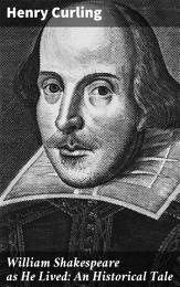 William Shakespeare as He Lived: An Historical Tale