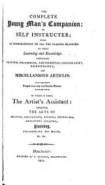 The Complete Young Man's Companion; Or, Self Instructer; Being an Introduction to All the Various Branches of Useful Learning and Knowledge. To which is Added, The Artist's Assistant: Comprising the Arts of Drawing, Perspective, Etching, Engraving, Mezzotinto Scraping, Painting, Colouring of Maps, Etc