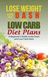 Lose Weight with the Dash and Low Carb Diet Plans: A Beginner's Guide to the Dash and Low Carb Diets