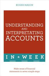 Understanding And Interpreting Accounts In A Week: Make Sense Of Financial Statements In Seven Simple Steps
