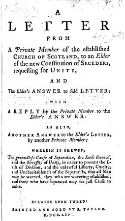 A Letter from a Private Member of the Established Church of Scotland  to an Elder of the New Constitution of Seceders  requesting for Unity  And the Elder s Answer     With a reply by the private member      as also     by another private member  wherein is shewed the groundless cause of separation  etc PDF