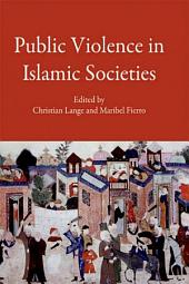 Public Violence in Islamic Societies: Power, Discipline, and the Construction of the Public Sphere, 7th-19th Centuries CE: Power, Discipline, and the Construction of the Public Sphere, 7th-19th Centuries CE