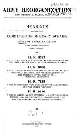 Army Reorganization: Hearings Before the Committee on Military Affairs, House of Representatives, 66th Congress, 1st Session, on H.R. 8287, H.R. 8068, H.R. 7925, H.R. 8870, Sept. 3, 1919-Nov. 12, 1919, Parts 1-22