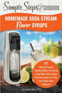 Homemade Soda Stream Flavor Syrups  A Simple Steps Brand Cookbook  Ed 2  PDF