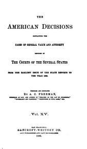 The American Decisions: Containing All the Cases of General Value and Authority Decided in the Courts of the Several States, from the Earliest Issue of the State Reports to the Year 1869, Volume 15