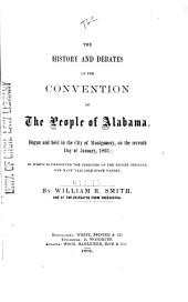 The History and Debates of the Convention of the People of Alabama, Begun and Held in the City of Montgomery, on the Seventh Day of January 1861: In which is Preserved the Speeches of the Secret Sessions and Many Valuable State Papers