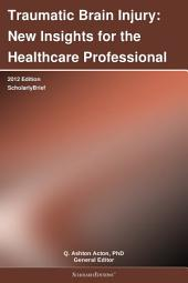 Traumatic Brain Injury: New Insights for the Healthcare Professional: 2012 Edition: ScholarlyBrief