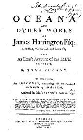 The Oceana, and other works of James Harrington, esq; collected, methodiz'd, and review'd, with an exact account of his life prefix'd