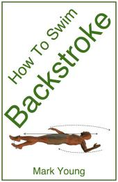 How To Swim Backstroke: A Step-By-Step Guide For Beginners Learning Backstroke Technique