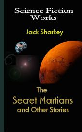 The Secret Martians and Other Stories: Science Fiction Works