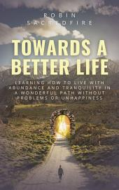 Towards a Better Life: Learning How to Live with Abundance and Tranquility in a Wonderful Path without Problems or Unhappiness