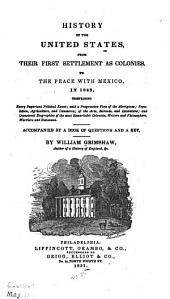 History of the United States: from their first settlement as colonies, to the peace with Mexico, in 1848 : comprising every important political event, with a progressive view of the aborigines, population, agriculture, and commerce, of the arts, sciences and literature, and occasional biographies of the most remarkable colonists, writers and philosophers, warriors and statesmen : accompanied by a book of questions and a key
