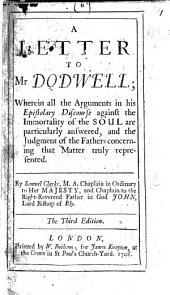 A Letter to Mr. Dodwell; wherein all the arguments in his Epistolary Discourse against the Immortality of the Soul are particularly answered, and the judgment of the Fathers concerning that matter truly represented