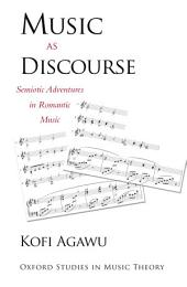 Music as Discourse : Semiotic Adventures in Romantic Music: Semiotic Adventures in Romantic Music