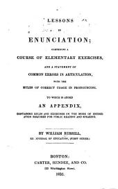 Lessons in Enunciation: Comprising a Course of Elementary Exercises and a Statement of Common Errors in Articulation, with the Rules of Correct Usage in Pronouncing ; to which is Added an Appendix, Containing Rules and Exercises on the Mode of Enunciation Required for Public Reading and Speaking
