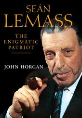 Sean Lemass: The Enigmatic Patriot: The Definitive Biography of Ireland's Great Modernising Taoiseach