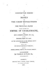A Connected Series of Notes on the Chief Revolutions of the Principal States which Composed the Empire of Charlemagne: From His Coronation in 814, to Its Dissolution in 1806: on the Geneaologies [!] of the Imperial House of Habsburgh, and of the Six Secular Electors of Germany; and on Roman, German, French and English Nobility