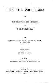 Historical Section. Hippolytus and His Age; Or, the Beginnings and Prospects of Christianity ; Hippolytus and the Teachers of the Apostolical Age: Volume 1