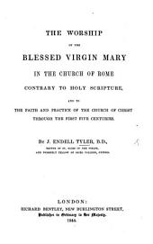 The Worship of the Blessed Virgin Mary in the Church of Rome: Contrary to Holy Scripture, and to the Faith and Practice of the Church of Christ Through the First Five Centuries