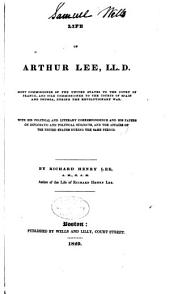 Life of Arthur Lee, LL. D.: Joint Commissioner of the United States to the Court of France, and Sole Commissioner to the Courts of Spain and Prussia, During the Revolutionary War. With His Political and Literary Correspondence and His Papers on Diplomatic and Political Subjects, and the Affairs of the United States During the Same Period, Volume 1