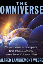 The Omniverse: Transdimensional Intelligence, Time Travel, the Afterlife, and the Secret Colony on Mars, Edition 2