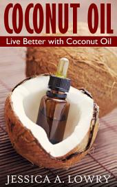 Coconut Oil: Live Better with Coconut Oil