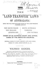 "The ""land Transfer"" Laws of Australasia: Being the Full Text with Side Notes of the Land Transfer (torrens) Acts of New South Wales, New Zealand, Queensland, South Australia, Tasmania and Victoria, with a Digest of 221 Supreme Court and Appeal Cases of the Above Six Colonies, Also, General Index to Each Colony's Acts and Forms, Index to Cases, Abbreviations, &c., &c"