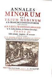 Annales Minorum Seu Trium Ordinum A S. Francisco Institutorum. Editio secunda, locupletior, et accuratior Opera, Et Studio ... Josephi Mariae Fonseca Ab Ebora: Volume 11