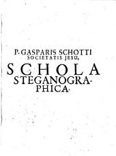 P. Gasparis Schotti e Societate Jesu Schola steganographica: in classes octo distributa ...
