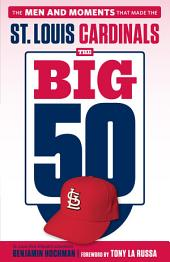 Big 50: St. Louis Cardinals: The Men and Moments that Made the St. Louis Cardinals