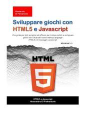 Sviluppare giochi con html5 e javascript: Una guida per tutti semplice ed efficace per iniziare subito a sviluppare giochi con l'aiuto del nuovo markup language HTML5 e il linguaggio javascript