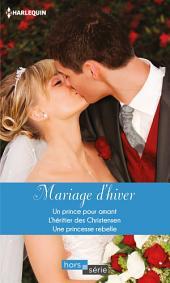Mariage d'hiver: Un prince pour amant - L'héritier des Christensen - Une princesse rebelle