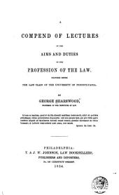 A compend of lectures on the aims and duties of the profession of law: Delivered before the law class of the University of Pennsylvania