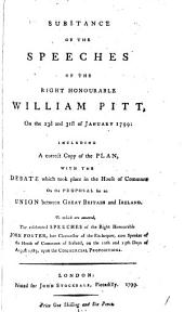 Substance of the Speeches of the Right Honourable William Pitt, on the 23d and 31st of January 1799:: Including a Correct Copy of the Plan, with the Debate which Took Place in the House of Commons on the Proposal for an Union Between Great Britain and Ireland. To which are Annexed the Celebrated Speeches of the Right Honourable John Foster, Late Chancellor of the Exchequer, Now Speaker of the House of Commons of Ireland, on the 12th and 15th Days of August 1785, Upon Commercial Propositions..