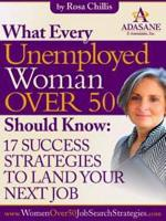 What Every Unemployed Woman Over 50 Should Know: 17 Success Strategies to Land Your Next Job