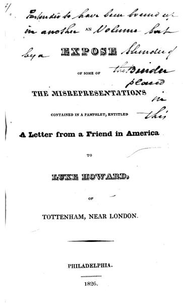 An Expose of Some of the Misrepresentations Contained in a Pamphlet  Entitled A Letter from a Friend in America to Luke Howard  of Tottenham  Near London