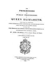 The Progresses and Public Processions of Queen Elizabeth: Among which are Interspersed Other Solemnities, Public Expenditures, and Remarkable Events During the Reign of that Illustrious Princess, Volume 2