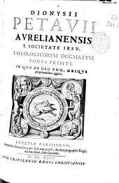 Dionysii Petauii Aurelianensis e Societate Iesu Theologicorum dogmatum tomus primus: in quo de Deo uno, Deique proprietatibus agitur