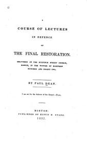 A Course of Lectures in Defence of the Final Restoration: Delivered in the Bulfinch Street Church, Boston, in the Winter of Eighteen Hundred and Thirty Two