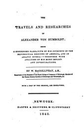 The Travels and Researches of Alexander Von Humboldt: Being a Condensed Narrative of His Journeys in Equinoctial Regions of America, and in Asiatic Russia : Together with Analyses of His More Important Investigations