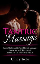 Tantric Massage: Learn The Incredible Art Of Tantric Massage, Tantric Sex, And The Amazing Tantric Sex Life That Comes With It