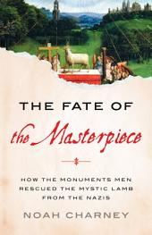 The Fate of the Masterpiece: How the Monuments Men Rescued the Mystic Lamb from the Nazis